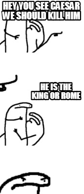 hey-you-see-caesar-we-should-kill-him-he-is-the-king-or-rome