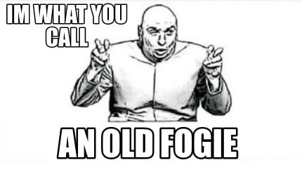 im-what-you-call-an-old-fogie