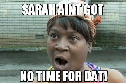 sarah-aint-got-no-time-for-dat