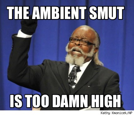 the-ambient-smut-is-too-damn-high
