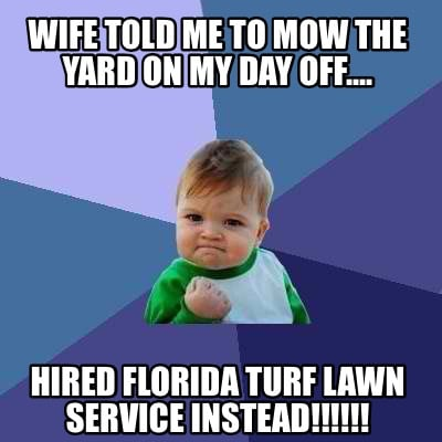 wife-told-me-to-mow-the-yard-on-my-day-off....-hired-florida-turf-lawn-service-i