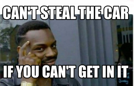 cant-steal-the-car-if-you-cant-get-in-it