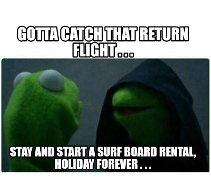 gotta-catch-that-return-flight-.-.-.-stay-and-start-a-surf-board-rental-holiday-