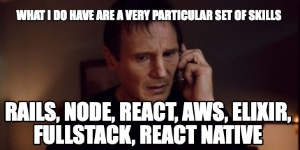 what-i-do-have-are-a-very-particular-set-of-skills-rails-node-react-aws-elixir-f