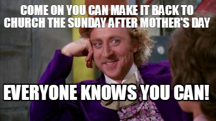 come-on-you-can-make-it-back-to-church-the-sunday-after-mothers-day-everyone-kno