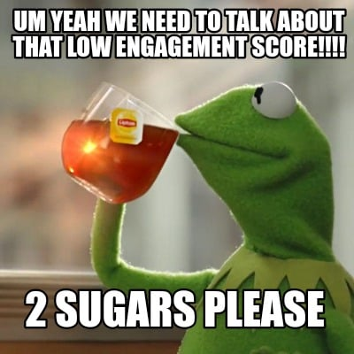 um-yeah-we-need-to-talk-about-that-low-engagement-score-2-sugars-please