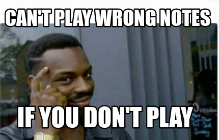 cant-play-wrong-notes-if-you-dont-play