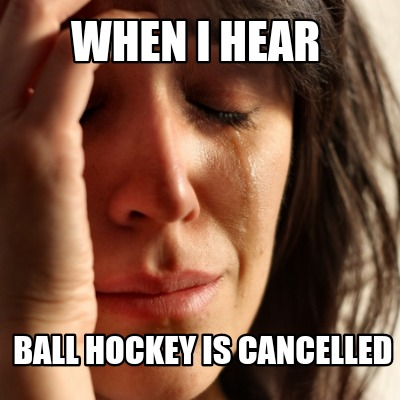 when-i-hear-ball-hockey-is-cancelled