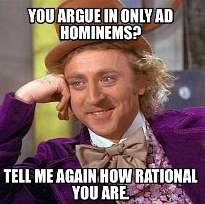 you-argue-in-only-ad-hominems-tell-me-again-how-rational-you-are