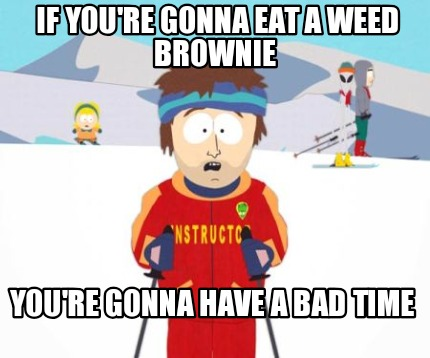 if-youre-gonna-eat-a-weed-brownie-youre-gonna-have-a-bad-time