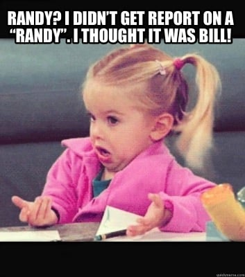 randy-i-didnt-get-report-on-a-randy.-i-thought-it-was-bill