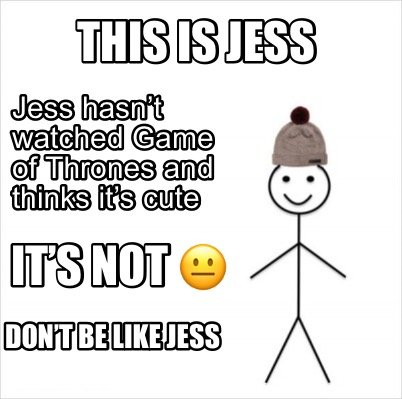 this-is-jess-dont-be-like-jess-jess-hasnt-watched-game-of-thrones-and-thinks-its0