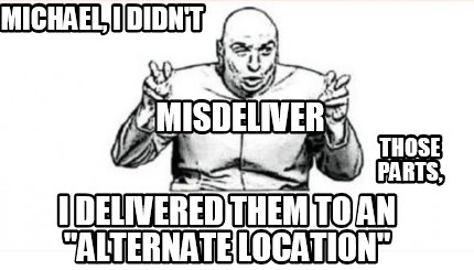 michael-i-didnt-misdeliver-those-parts-i-delivered-them-to-an-alternate-location