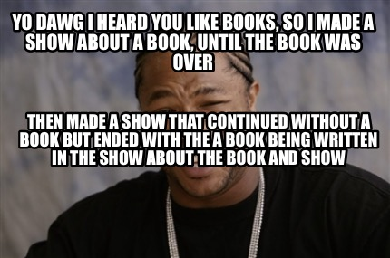 yo-dawg-i-heard-you-like-books-so-i-made-a-show-about-a-book-until-the-book-was-