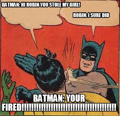 batman-hi-robin-you-stole-my-girl-robin-i-sure-did-batman-your-fired