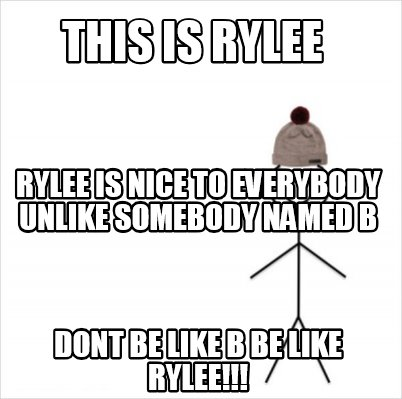 this-is-rylee-dont-be-like-b-be-like-rylee-rylee-is-nice-to-everybody-unlike-som