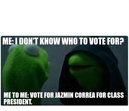 me-i-dont-know-who-to-vote-for-me-to-me-vote-for-jazmin-correa-for-class-preside