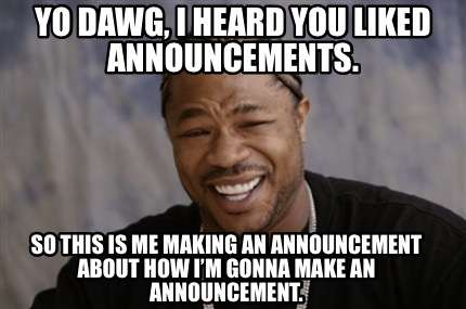 yo-dawg-i-heard-you-liked-announcements.-so-this-is-me-making-an-announcement-ab