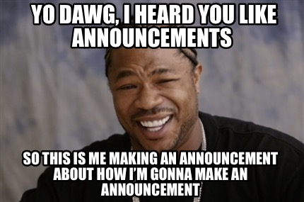 yo-dawg-i-heard-you-like-announcements-so-this-is-me-making-an-announcement-abou