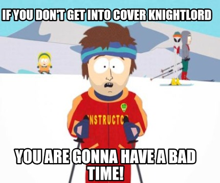if-you-dont-get-into-cover-knightlord-you-are-gonna-have-a-bad-time