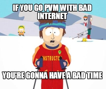 if-you-go-pvm-with-bad-internet-youre-gonna-have-a-bad-time