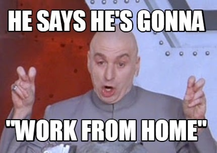 he-says-hes-gonna-work-from-home