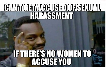 cant-get-accused-of-sexual-harassment-if-theres-no-women-to-accuse-you
