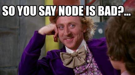 so-you-say-node-is-bad