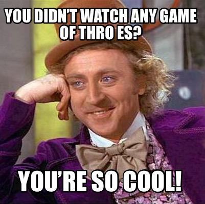 you-didnt-watch-any-game-of-thro-es-youre-so-cool