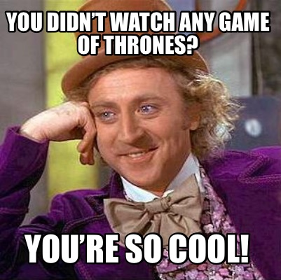 you-didnt-watch-any-game-of-thrones-youre-so-cool