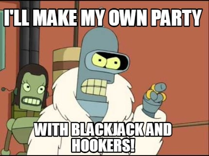 ill-make-my-own-party-with-blackjack-and-hookers