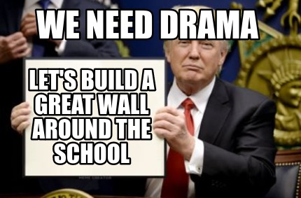 we-need-drama-lets-build-a-great-wall-around-the-school