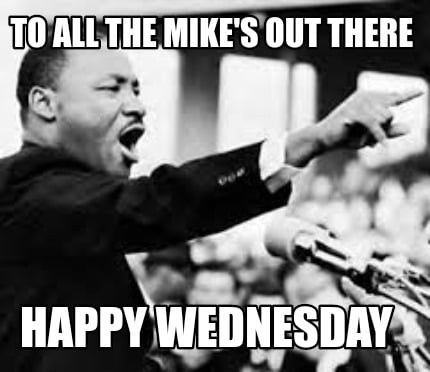 to-all-the-mikes-out-there-happy-wednesday
