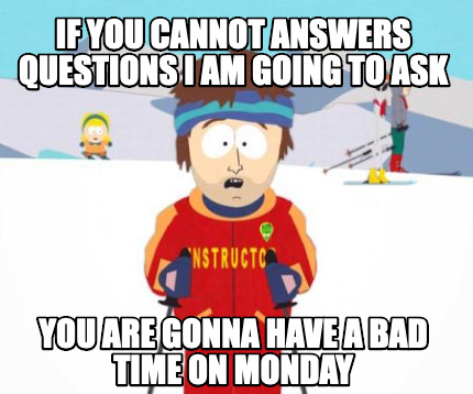 if-you-cannot-answers-questions-i-am-going-to-ask-you-are-gonna-have-a-bad-time-