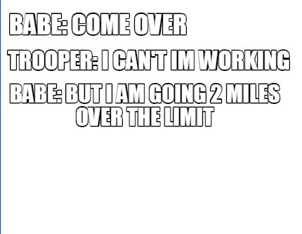 babe-come-over-babe-but-i-am-going-2-miles-over-the-limit-trooper-i-cant-im-work
