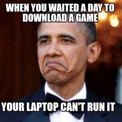 when-you-waited-a-day-to-download-a-game-your-laptop-cant-run-it