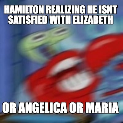 hamilton-realizing-he-isnt-satisfied-with-elizabeth-or-angelica-or-maria