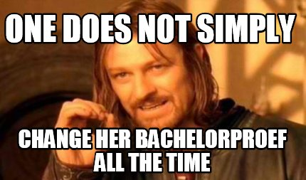 one-does-not-simply-change-her-bachelorproef-all-the-time