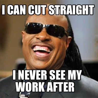 i-can-cut-straight-i-never-see-my-work-after