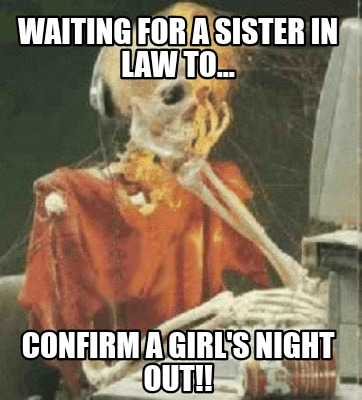 waiting-for-a-sister-in-law-to...-confirm-a-girls-night-out