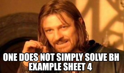 one-does-not-simply-solve-bh-example-sheet-4