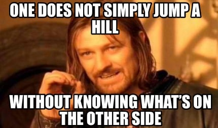 one-does-not-simply-jump-a-hill-without-knowing-whats-on-the-other-side