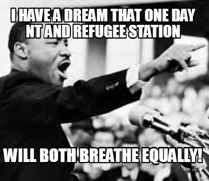 i-have-a-dream-that-one-day-nt-and-refugee-station-will-both-breathe-equally