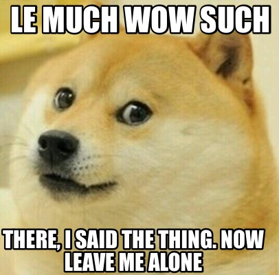 le-much-wow-such-there-i-said-the-thing.-now-leave-me-alone