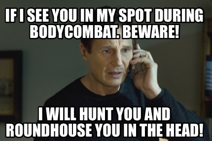 if-i-see-you-in-my-spot-during-bodycombat.-beware-i-will-hunt-you-and-roundhouse