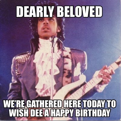 dearly-beloved-were-gathered-here-today-to-wish-dee-a-happy-birthday