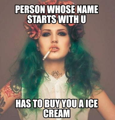 person-whose-name-starts-with-u-has-to-buy-you-a-ice-cream