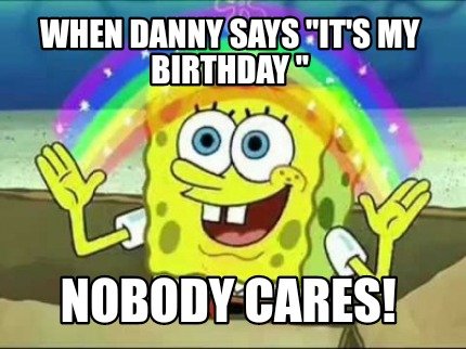 when-danny-says-its-my-birthday-nobody-cares