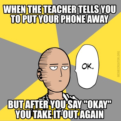 when-the-teacher-tells-you-to-put-your-phone-away-but-after-you-say-okay-you-tak