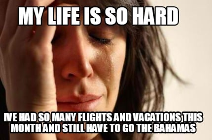 my-life-is-so-hard-ive-had-so-many-flights-and-vacations-this-month-and-still-ha